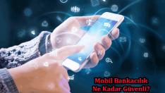 Mobil Bankacılık Güvenli Mi?
